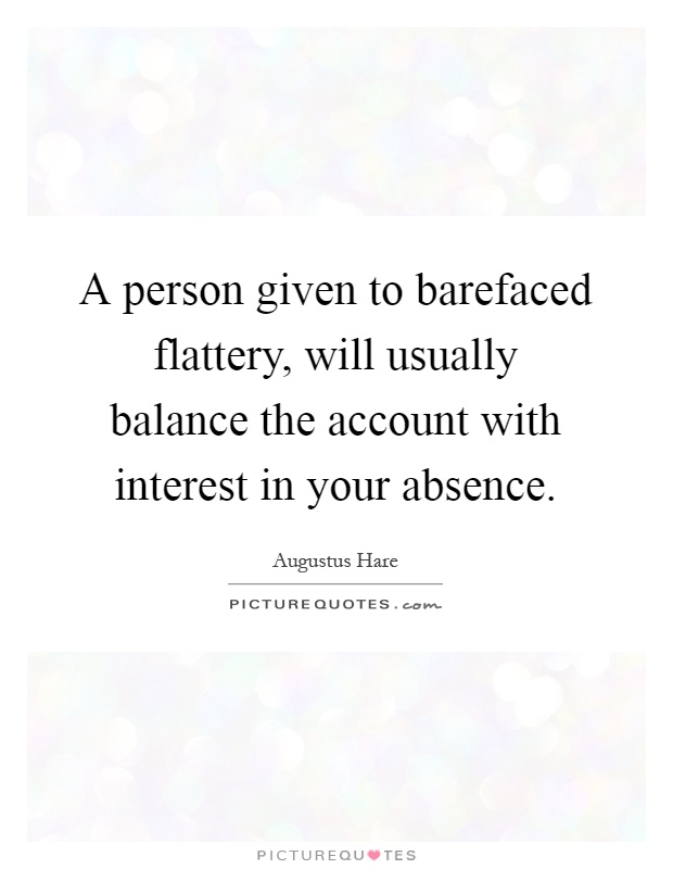 A person given to barefaced flattery, will usually balance the account with interest in your absence Picture Quote #1