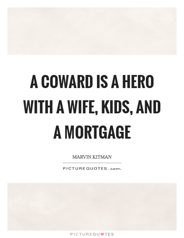 Mortgage Quote Alluring A Coward Is A Hero With A Wife Kids And A Mortgage  Picture Quotes