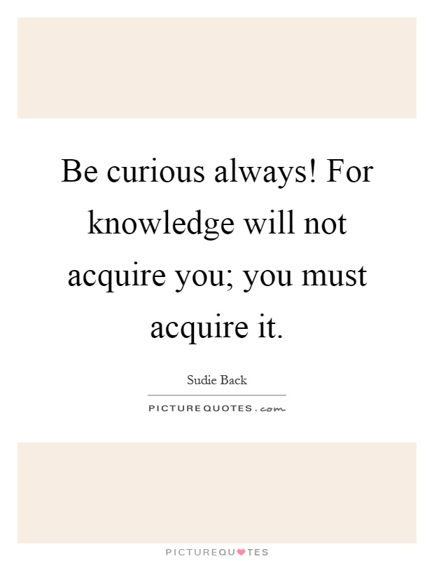 Be curious always! For knowledge will not acquire you; you must acquire it Picture Quote #1