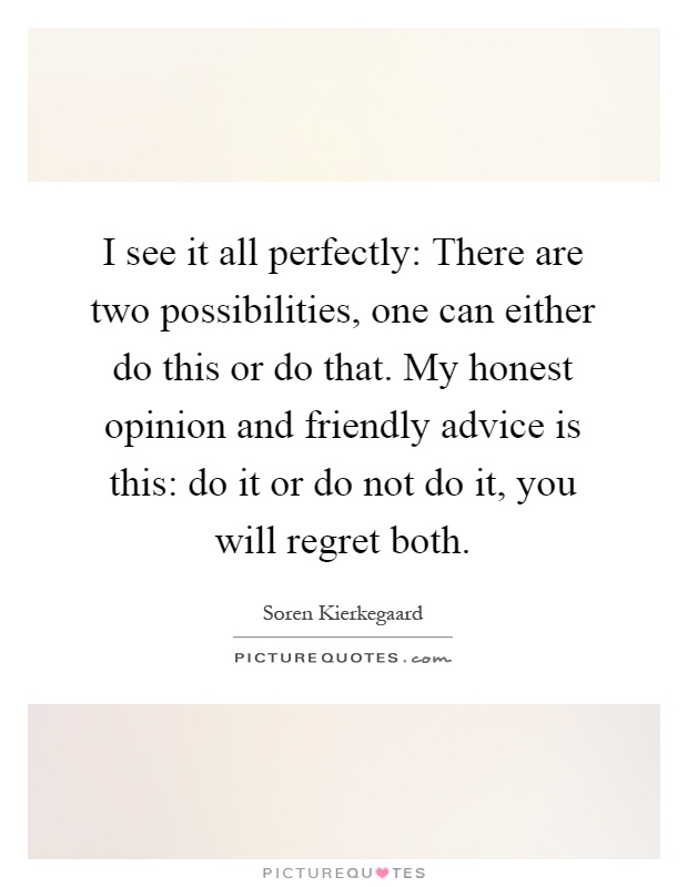 I see it all perfectly: There are two possibilities, one can either do this or do that. My honest opinion and friendly advice is this: do it or do not do it, you will regret both Picture Quote #1