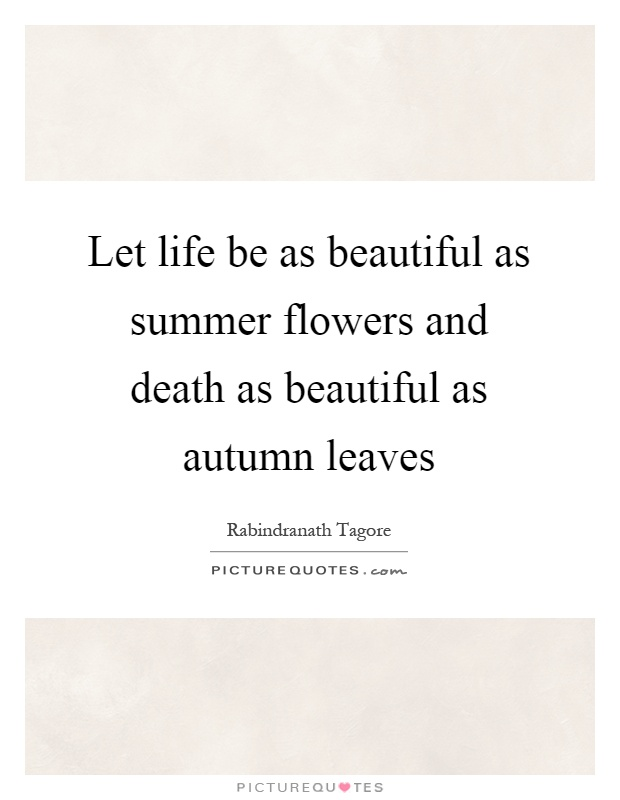 Let life be as beautiful as summer flowers and death as beautiful as autumn leaves Picture Quote #1