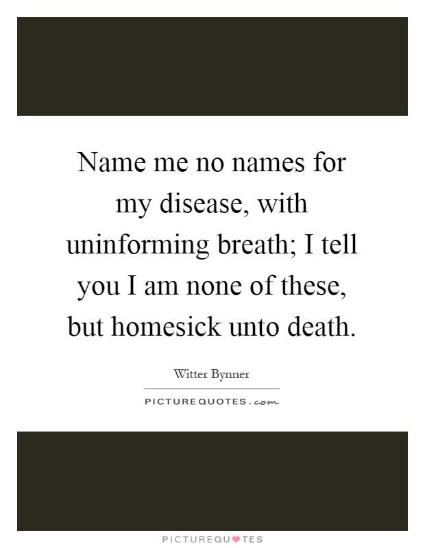 Name me no names for my disease, with uninforming breath; I tell you I am none of these, but homesick unto death Picture Quote #1