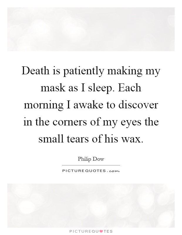 Death is patiently making my mask as I sleep. Each morning I awake to discover in the corners of my eyes the small tears of his wax Picture Quote #1