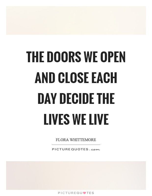 The doors we open and close each day decide the lives we live Picture Quote #1