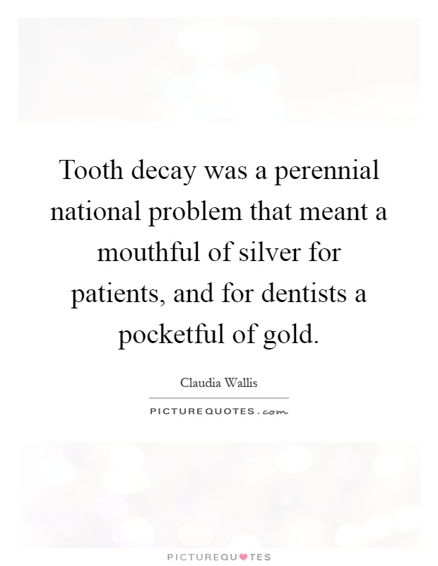 Tooth decay was a perennial national problem that meant a mouthful of silver for patients, and for dentists a pocketful of gold Picture Quote #1