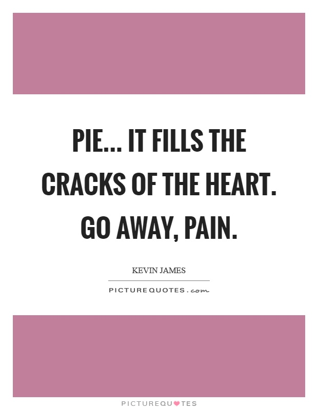 Pie... It fills the cracks of the heart. Go away, pain Picture Quote #1