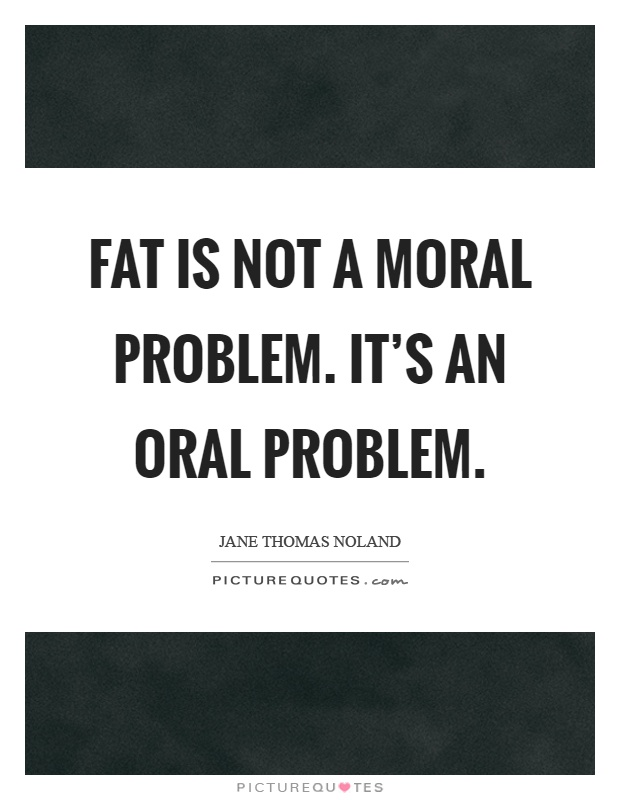 Fat is not a moral problem. It's an oral problem Picture Quote #1