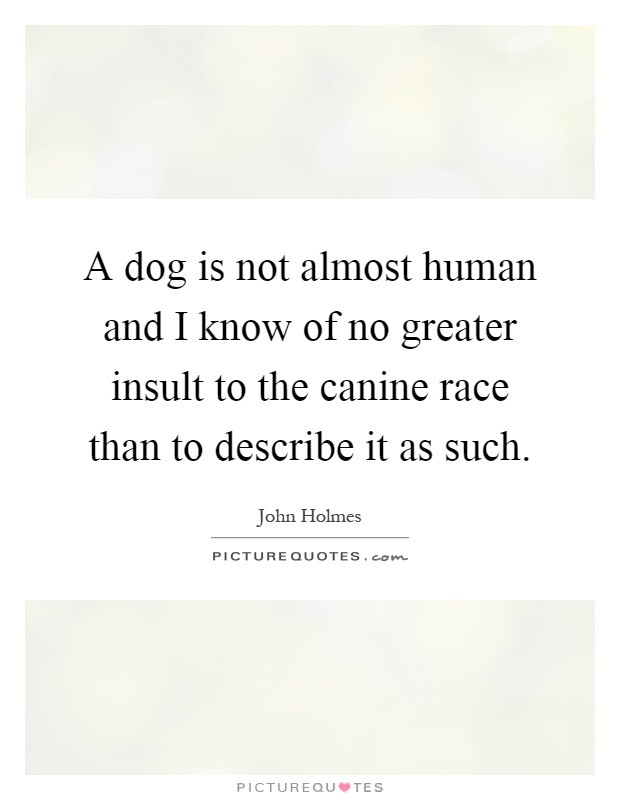 A dog is not almost human and I know of no greater insult to the canine race than to describe it as such Picture Quote #1