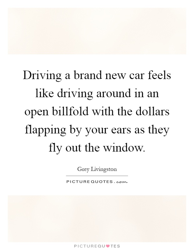 Driving a brand new car feels like driving around in an open billfold with the dollars flapping by your ears as they fly out the window Picture Quote #1