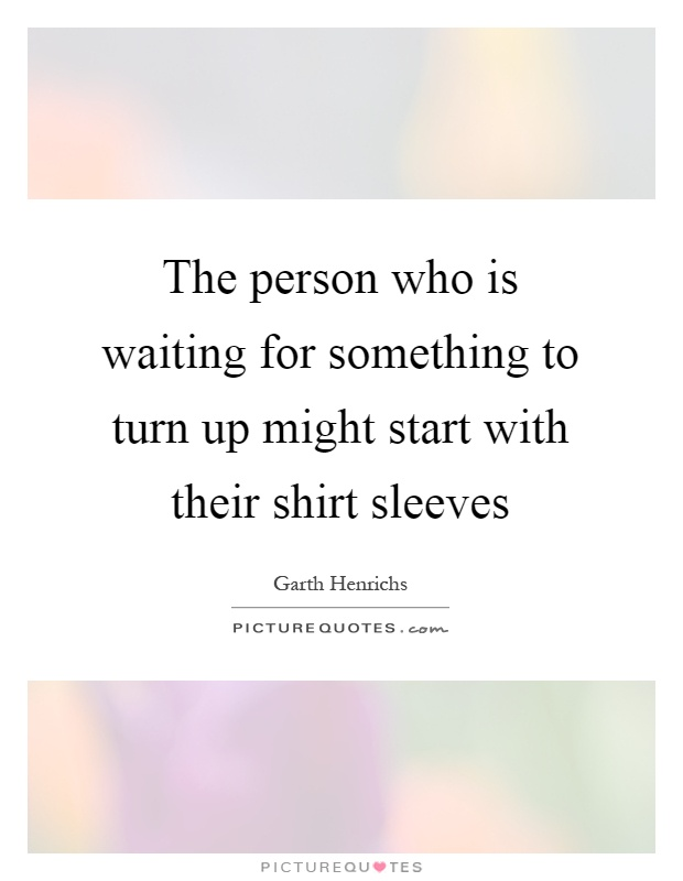 The person who is waiting for something to turn up might ...