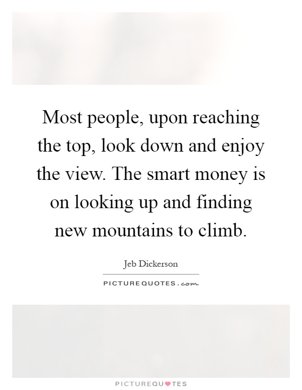 Most people, upon reaching the top, look down and enjoy the view. The smart money is on looking up and finding new mountains to climb Picture Quote #1
