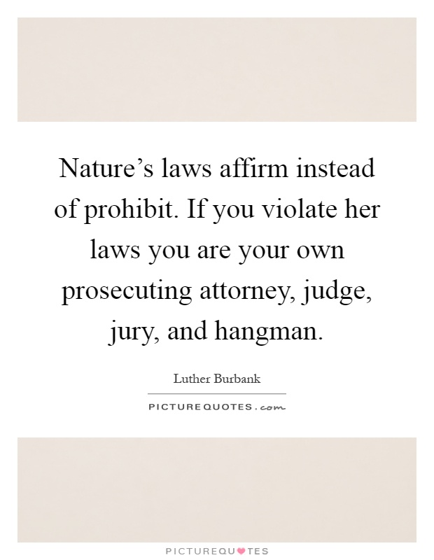 Nature's laws affirm instead of prohibit. If you violate her laws you are your own prosecuting attorney, judge, jury, and hangman Picture Quote #1