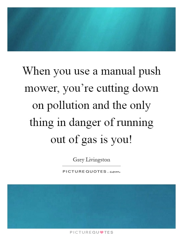When you use a manual push mower, you're cutting down on pollution and the only thing in danger of running out of gas is you! Picture Quote #1