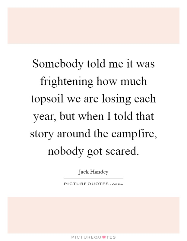Somebody told me it was frightening how much topsoil we are losing each year, but when I told that story around the campfire, nobody got scared Picture Quote #1