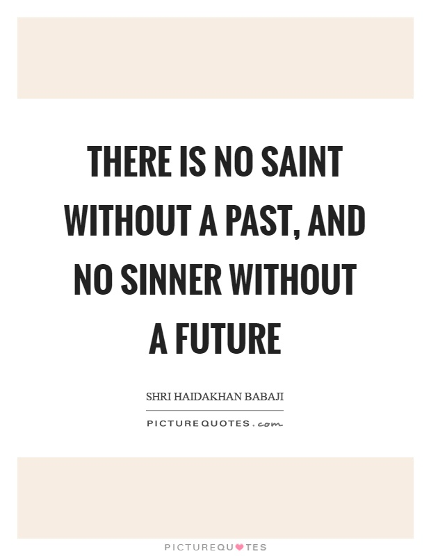 There is no saint without a past, and no sinner without a future Picture Quote #1