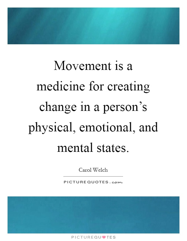 Movement is a medicine for creating change in a person's physical, emotional, and mental states Picture Quote #1