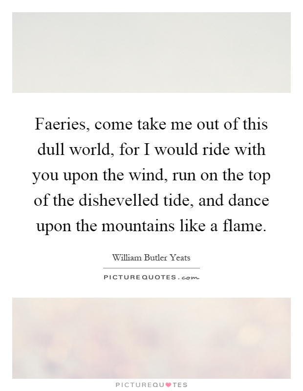 Faeries, come take me out of this dull world, for I would ride with you upon the wind, run on the top of the dishevelled tide, and dance upon the mountains like a flame Picture Quote #1