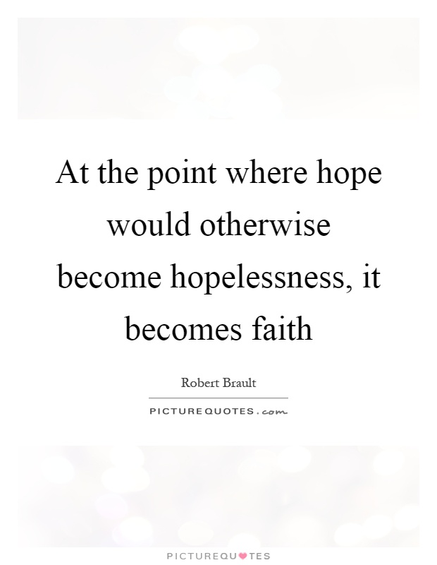At the point where hope would otherwise become hopelessness, it becomes faith Picture Quote #1