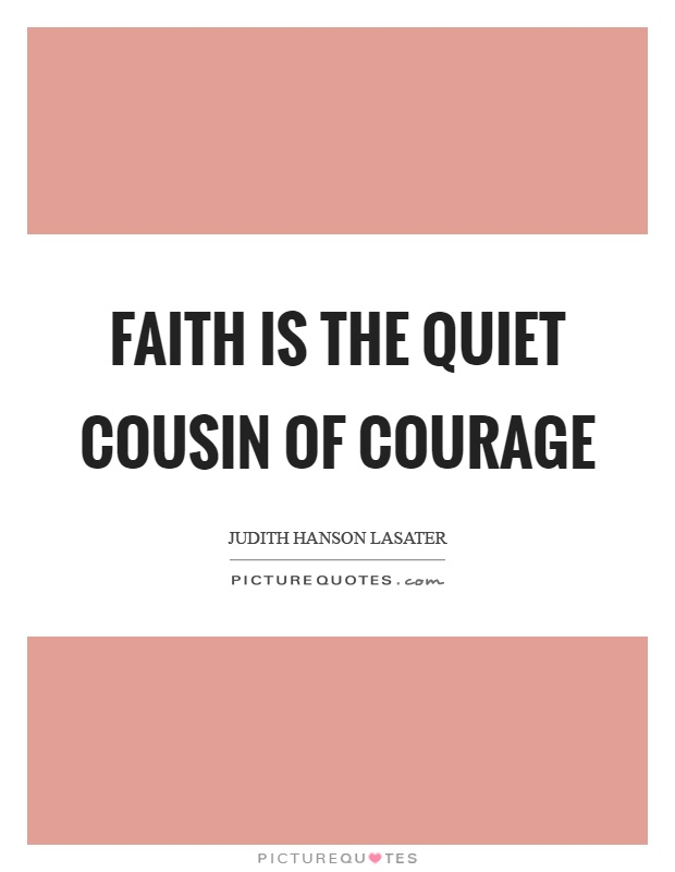 Faith is the quiet cousin of courage Picture Quote #1