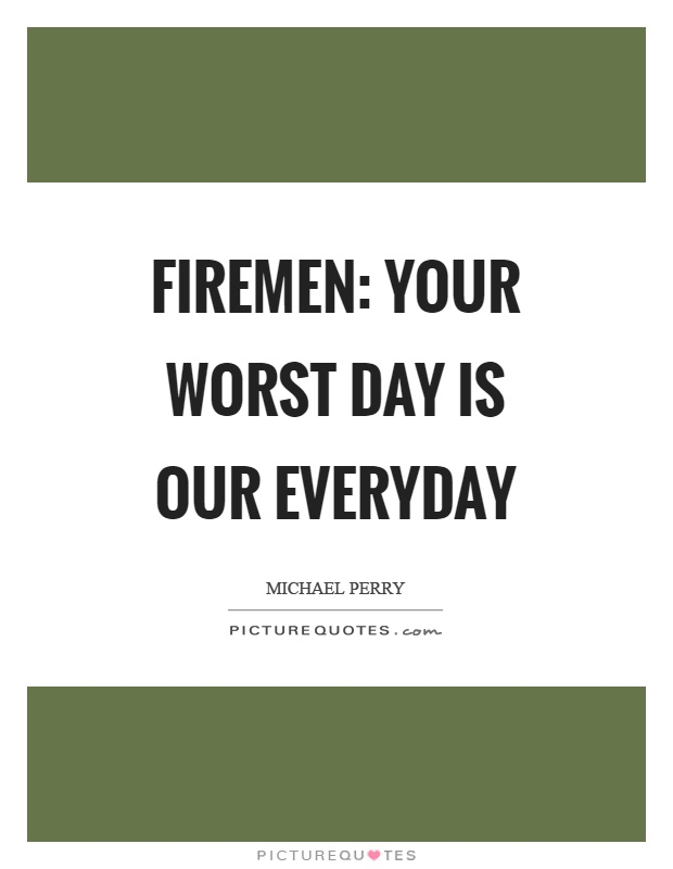 Firemen: your worst day is our everyday Picture Quote #1