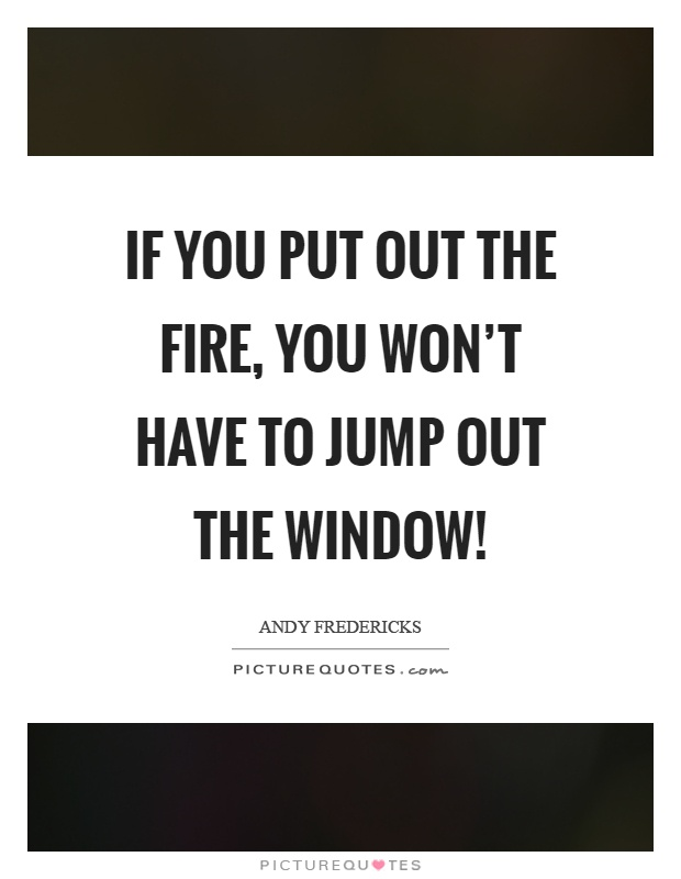 If you put out the fire, you won't have to jump out the window! Picture Quote #1