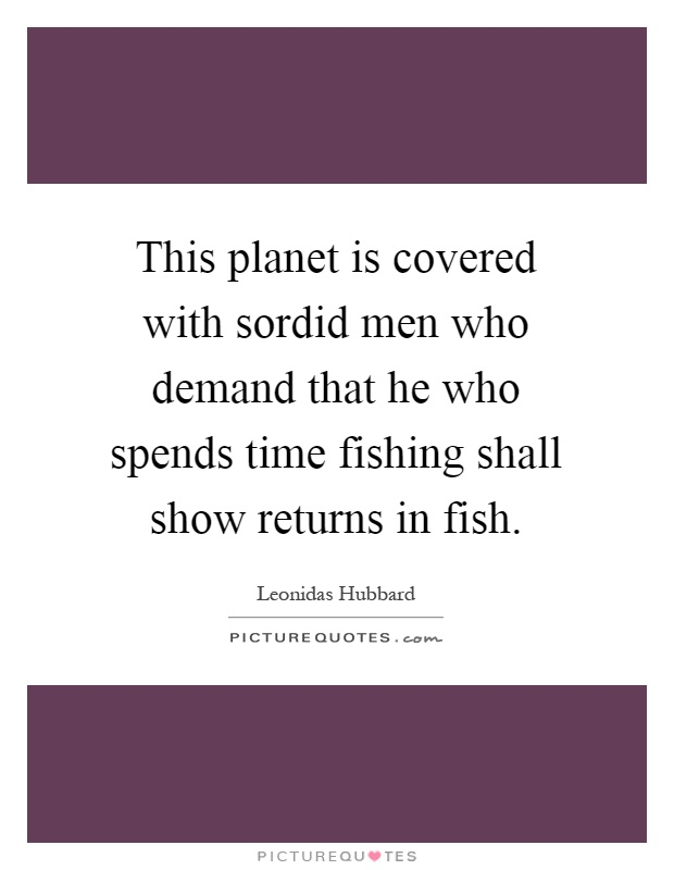 This planet is covered with sordid men who demand that he who spends time fishing shall show returns in fish Picture Quote #1
