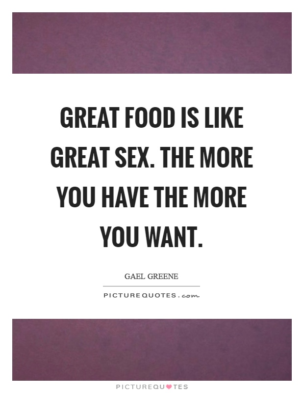 Great food is like great sex. The more you have the more you want Picture Quote #1