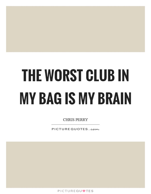 The worst club in my bag is my brain Picture Quote #1