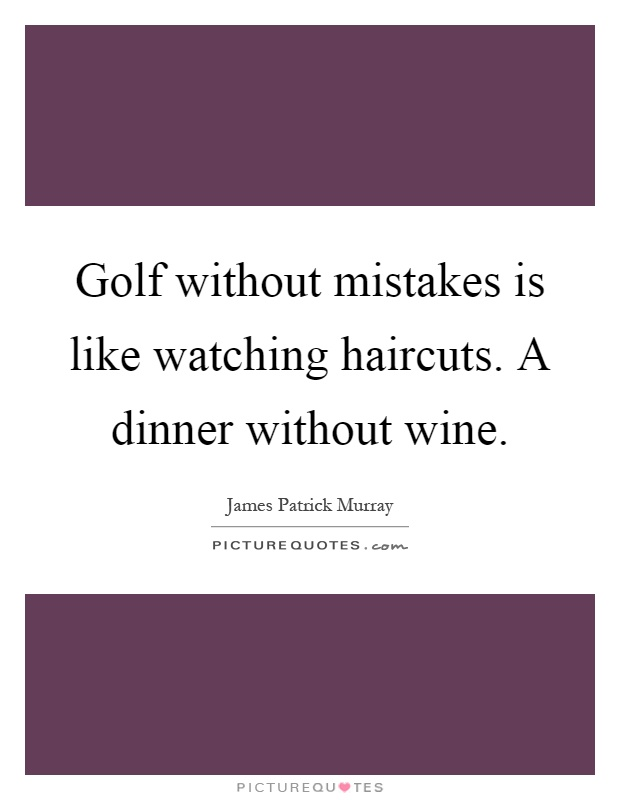 Golf without mistakes is like watching haircuts. A dinner without wine Picture Quote #1