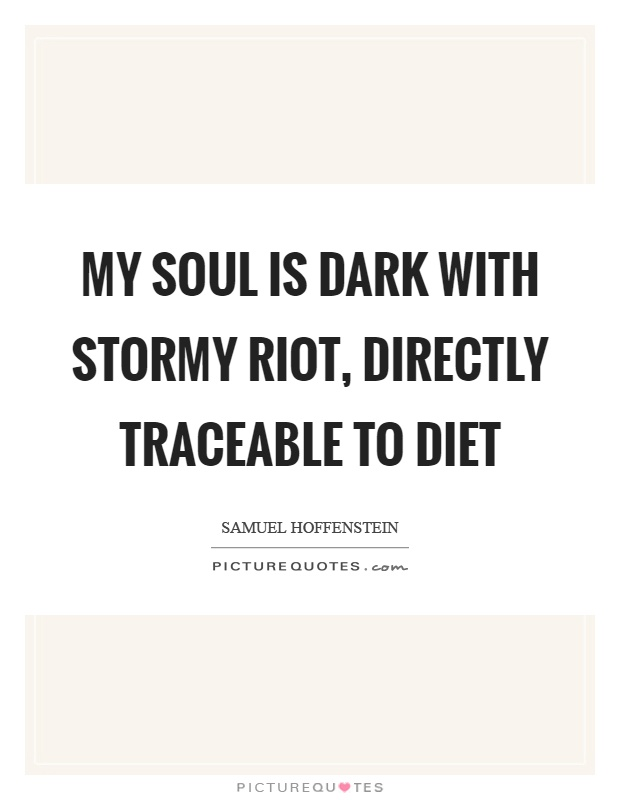 My soul is dark with stormy riot, directly traceable to diet Picture Quote #1