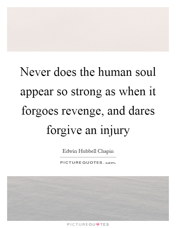 Never does the human soul appear so strong as when it forgoes revenge, and dares forgive an injury Picture Quote #1