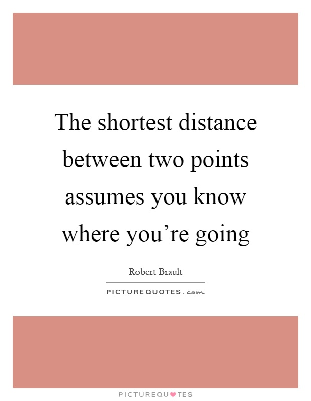 The shortest distance between two points assumes you know where you're going Picture Quote #1