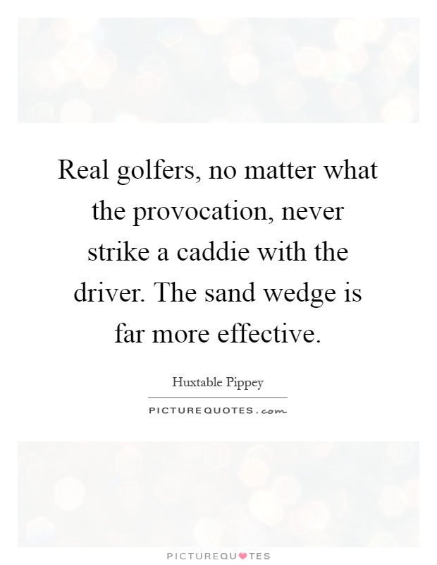 Real golfers, no matter what the provocation, never strike a caddie with the driver. The sand wedge is far more effective Picture Quote #1