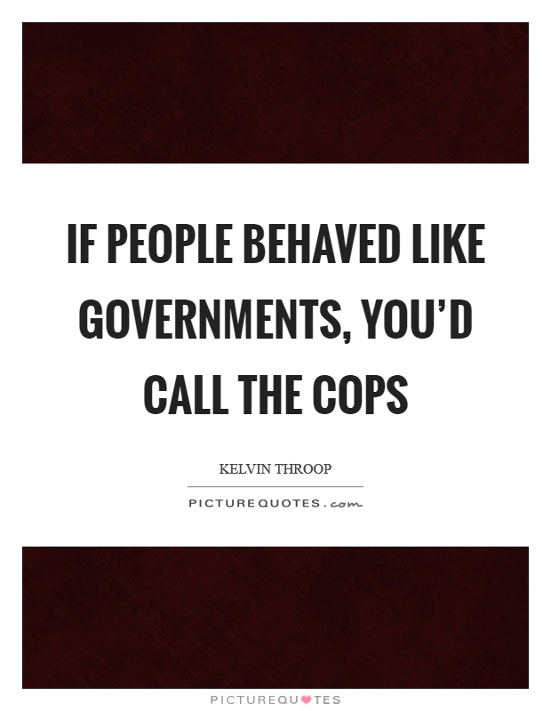 If people behaved like governments, you'd call the cops Picture Quote #1