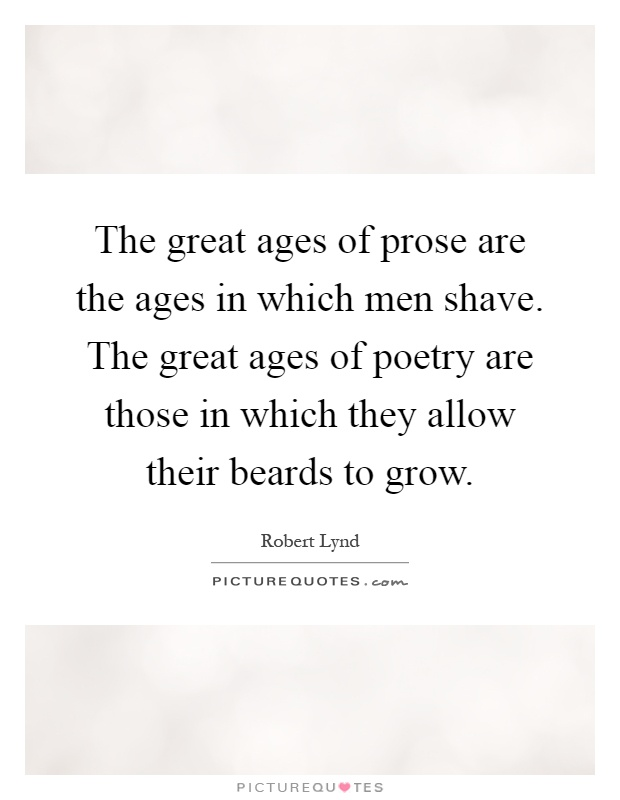 The great ages of prose are the ages in which men shave. The great ages of poetry are those in which they allow their beards to grow Picture Quote #1
