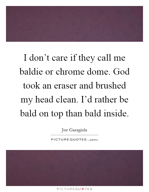I don't care if they call me baldie or chrome dome. God took an eraser and brushed my head clean. I'd rather be bald on top than bald inside Picture Quote #1