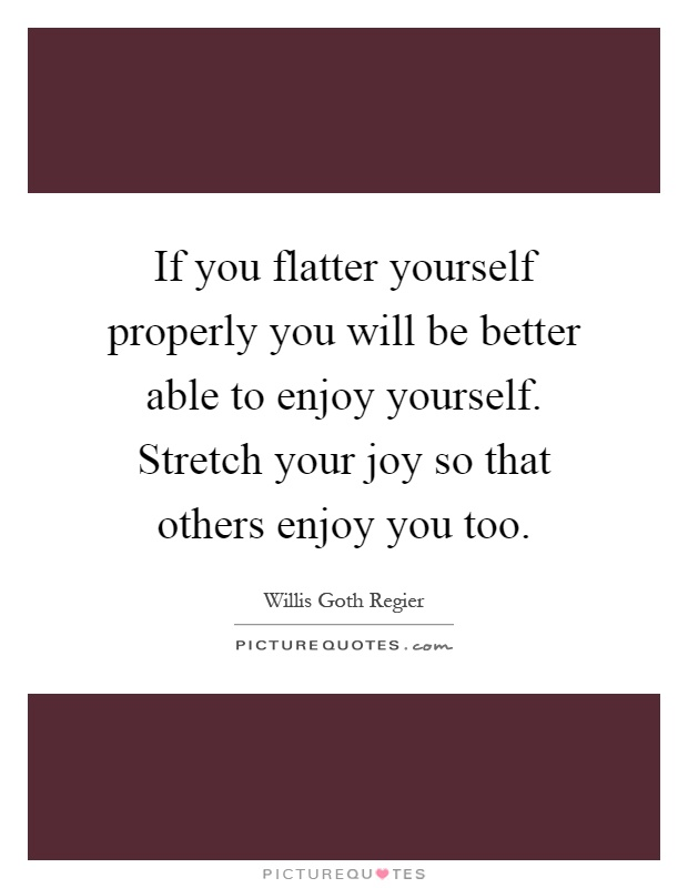 If you flatter yourself properly you will be better able to enjoy yourself. Stretch your joy so that others enjoy you too Picture Quote #1