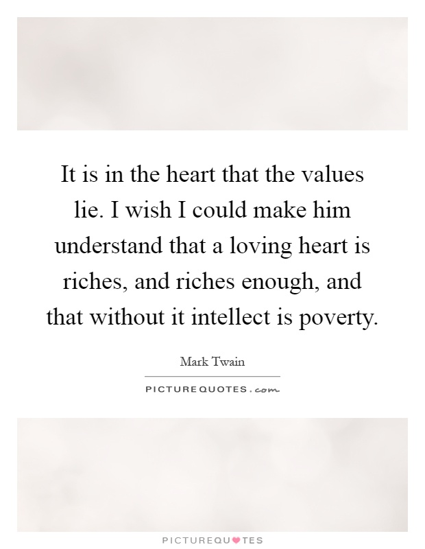 It is in the heart that the values lie. I wish I could make him understand that a loving heart is riches, and riches enough, and that without it intellect is poverty Picture Quote #1