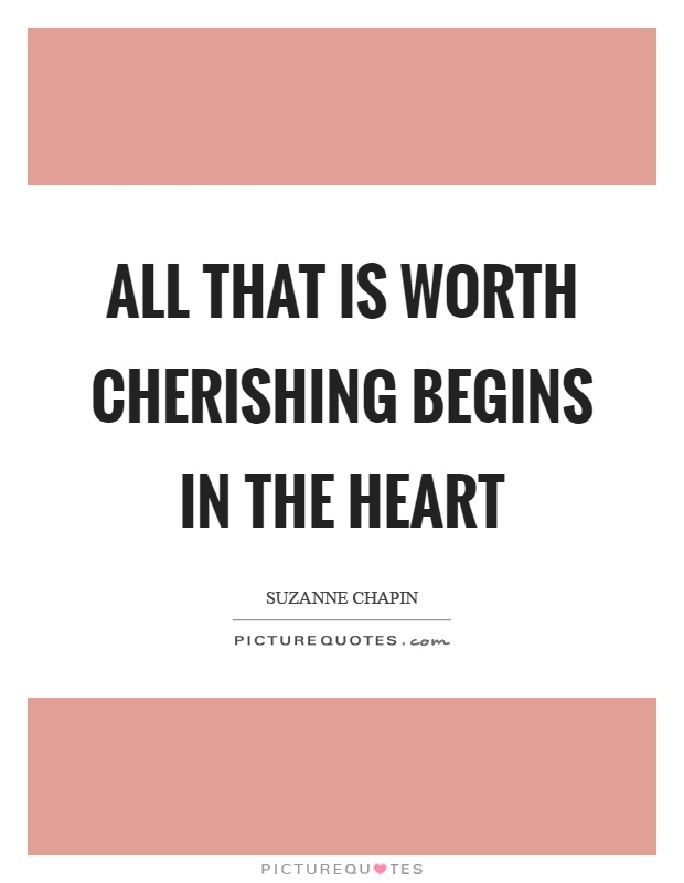 All that is worth cherishing begins in the heart Picture Quote #1