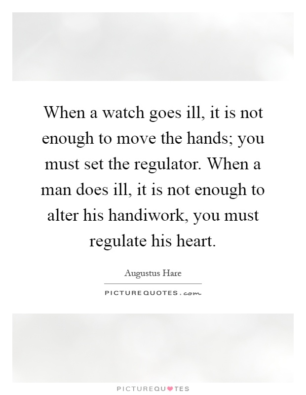 When a watch goes ill, it is not enough to move the hands; you must set the regulator. When a man does ill, it is not enough to alter his handiwork, you must regulate his heart Picture Quote #1