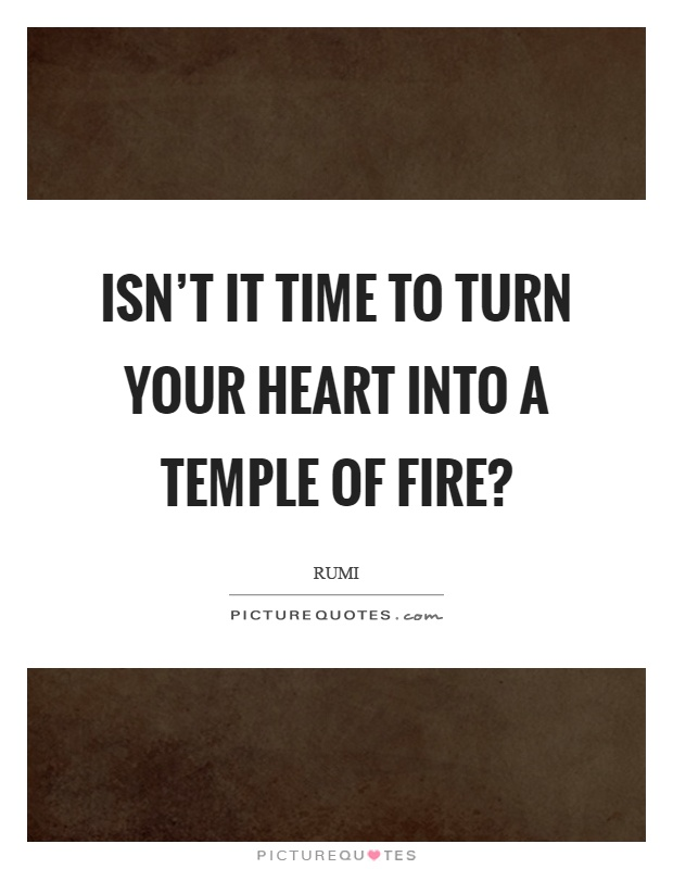 Isn't it time to turn your heart into a temple of fire? Picture Quote #1