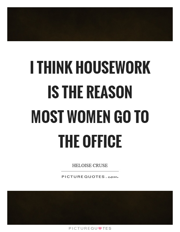 I think housework is the reason most women go to the office Picture Quote #1