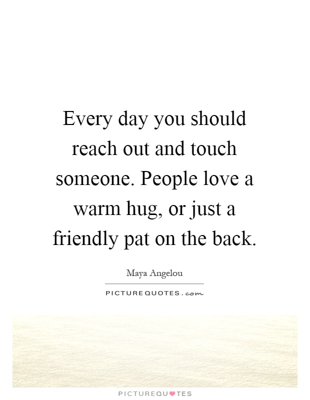 Every day you should reach out and touch someone. People love a warm hug, or just a friendly pat on the back Picture Quote #1