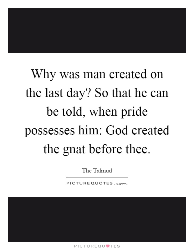 Why was man created on the last day? So that he can be told, when pride possesses him: God created the gnat before thee Picture Quote #1