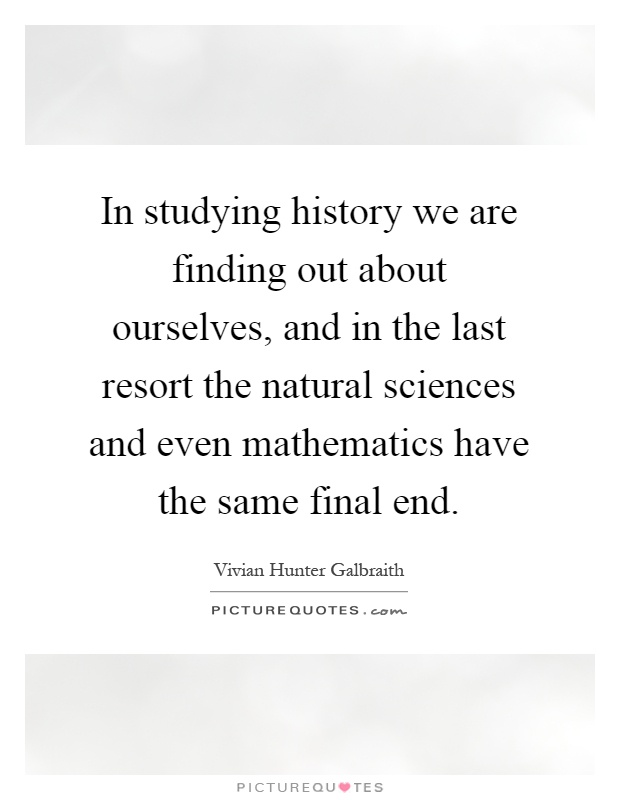 In studying history we are finding out about ourselves, and in the last resort the natural sciences and even mathematics have the same final end Picture Quote #1