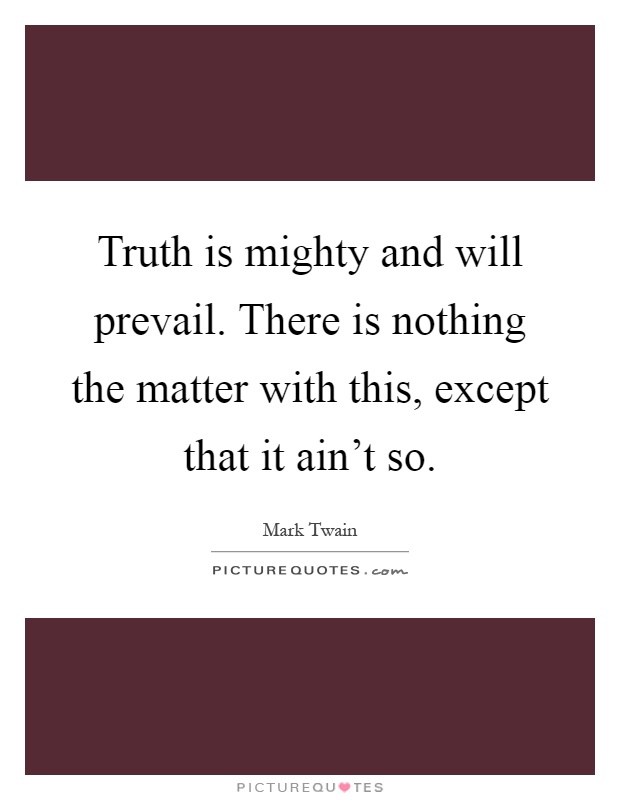 Truth is mighty and will prevail. There is nothing the matter with this, except that it ain't so Picture Quote #1