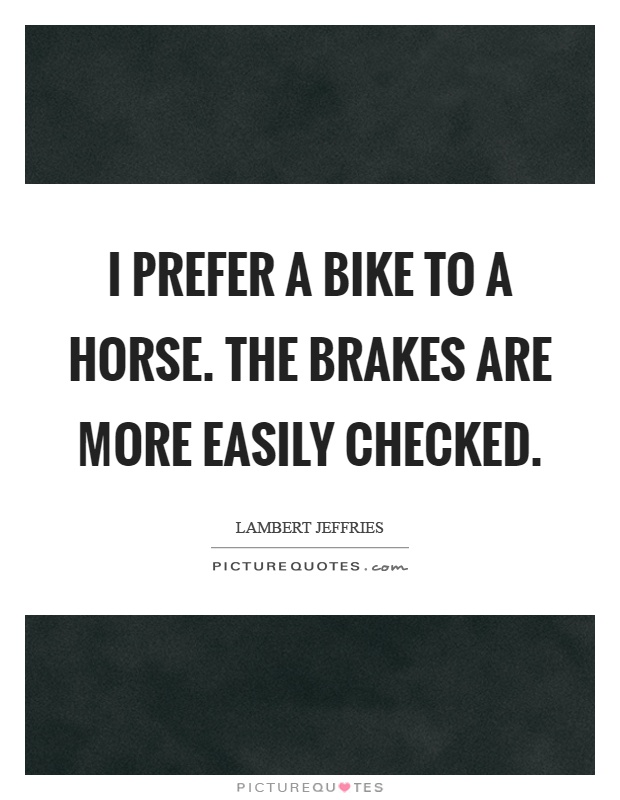 I prefer a bike to a horse. The brakes are more easily checked Picture Quote #1