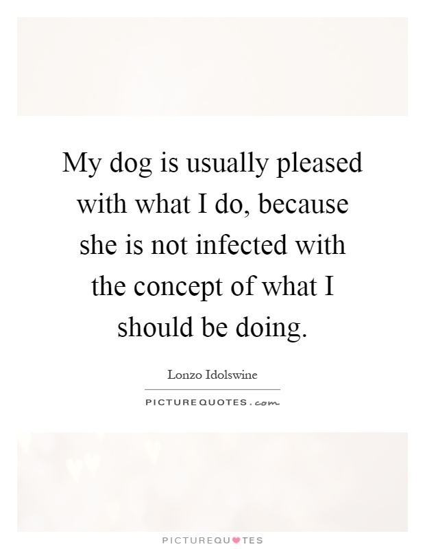 My dog is usually pleased with what I do, because she is ...
