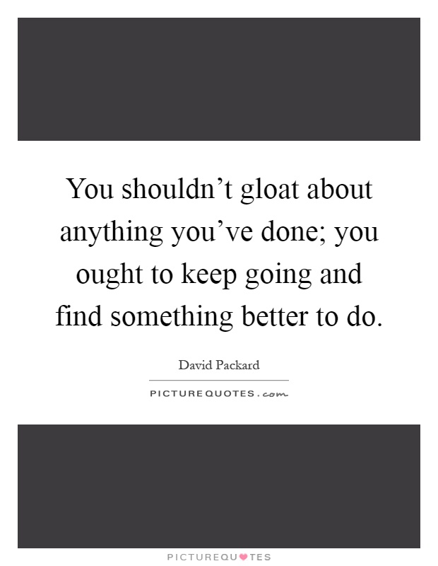 You shouldn't gloat about anything you've done; you ought to keep going and find something better to do Picture Quote #1