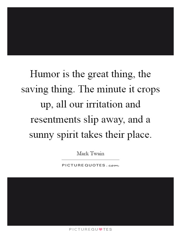 Humor is the great thing, the saving thing. The minute it crops up, all our irritation and resentments slip away, and a sunny spirit takes their place Picture Quote #1